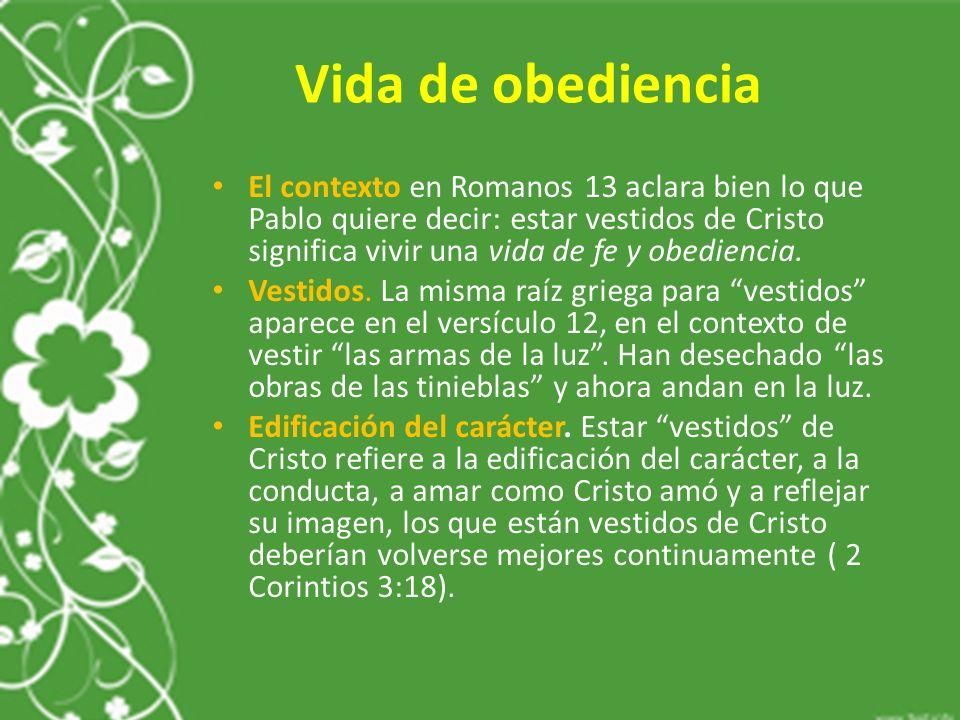 Vida de obediencia El contexto en Romanos 13 aclara bien lo que Pablo quiere decir: estar vestidos de Cristo significa vivir una vida de fe y obediencia.