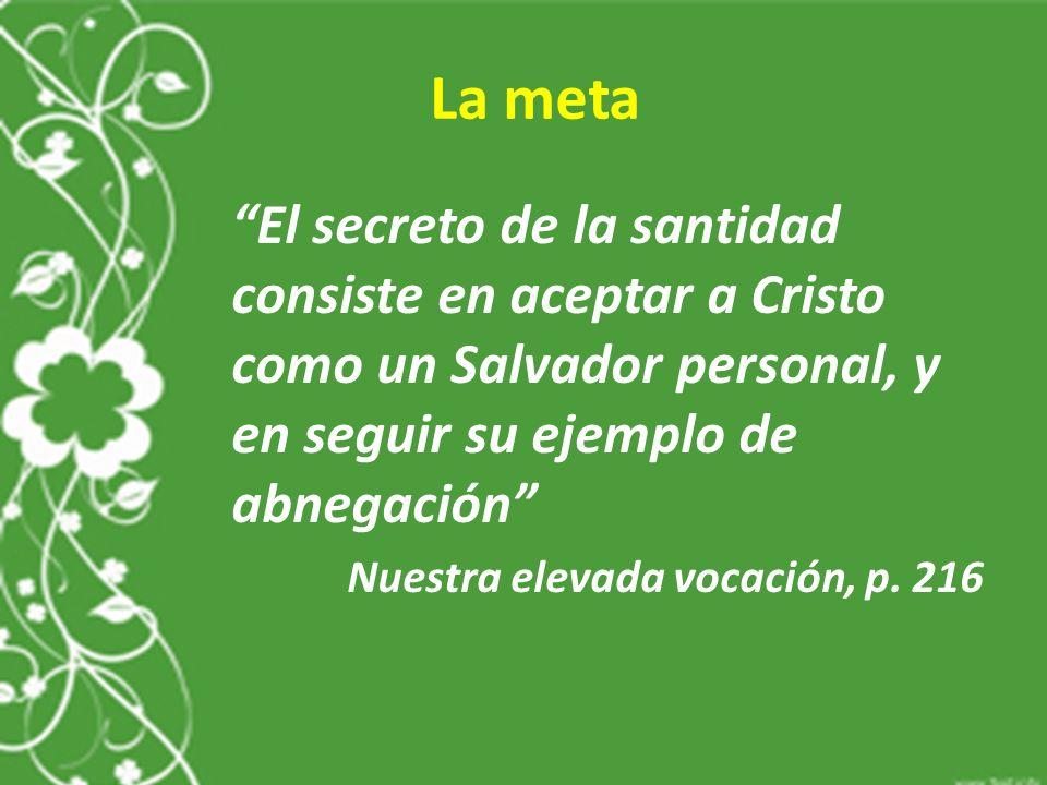 La meta El secreto de la santidad consiste en aceptar a Cristo como un Salvador personal, y en seguir su ejemplo de abnegación Nuestra elevada vocación, p.