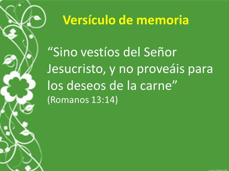 Versículo de memoria Sino vestíos del Señor Jesucristo, y no proveáis para los deseos de la carne (Romanos 13:14)