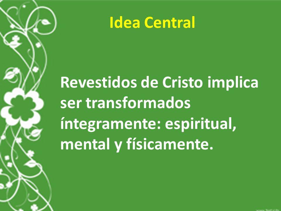 Idea Central Revestidos de Cristo implica ser transformados íntegramente: espiritual, mental y físicamente.