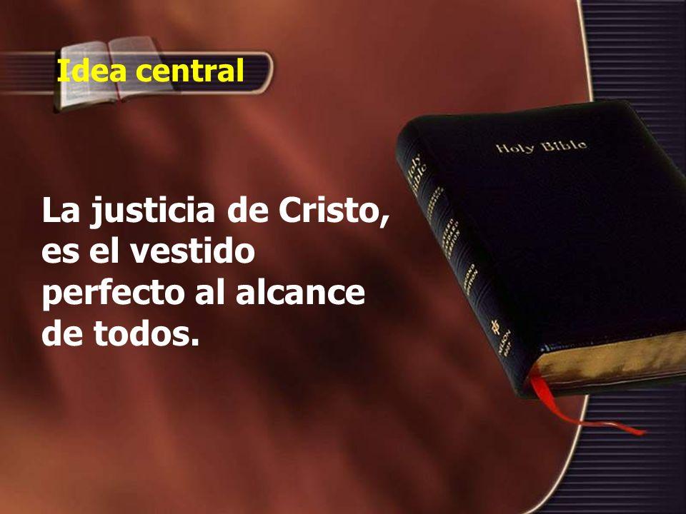 Idea central La justicia de Cristo, es el vestido perfecto al alcance de todos.