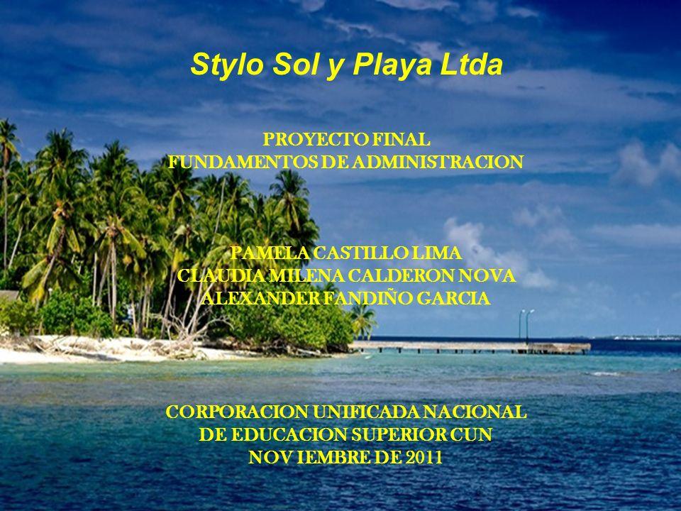 Stylo Sol y Playa Ltda PROYECTO FINAL FUNDAMENTOS DE ADMINISTRACION PAMELA CASTILLO LIMA CLAUDIA MILENA CALDERON NOVA ALEXANDER FANDIÑO GARCIA CORPORACION UNIFICADA NACIONAL DE EDUCACION SUPERIOR CUN NOV IEMBRE DE 2011