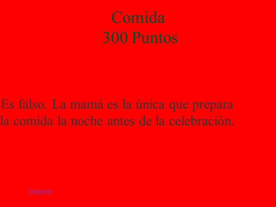 Categories Comidas 300 Puntos El papá prepara la comida para la noche anterior de la celebración. Verdadero/Falso.