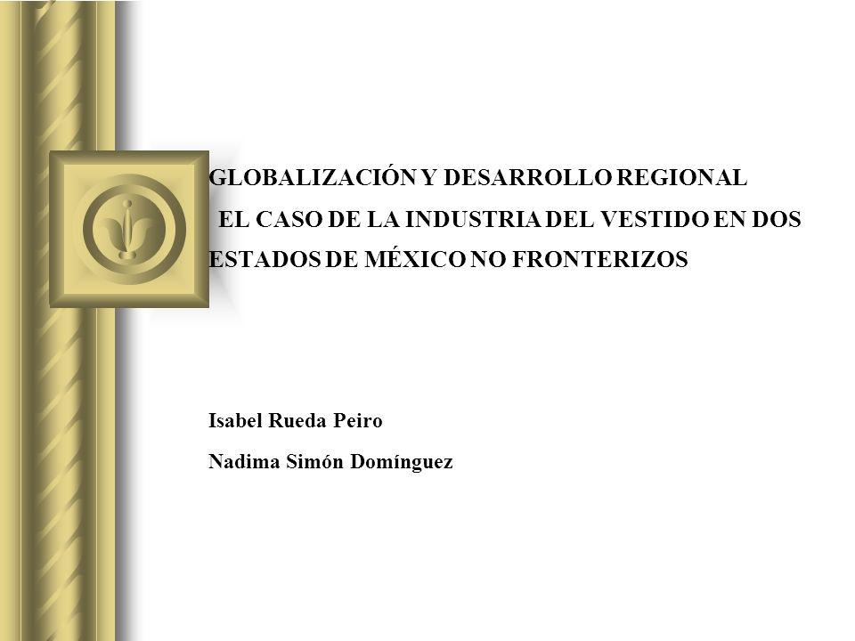 GLOBALIZACIÓN Y DESARROLLO REGIONAL EL CASO DE LA INDUSTRIA DEL VESTIDO EN DOS ESTADOS DE MÉXICO NO FRONTERIZOS Isabel Rueda Peiro Nadima Simón Domíng