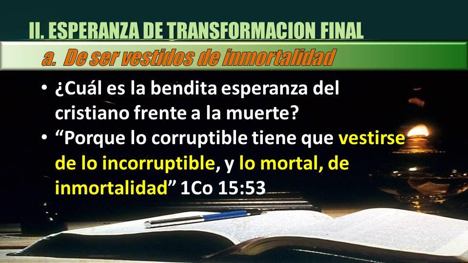 ¿Cuál es la bendita esperanza del cristiano frente a la muerte? Porque lo corruptible tiene que vestirse de lo incorruptible, y lo mortal, de inmortal