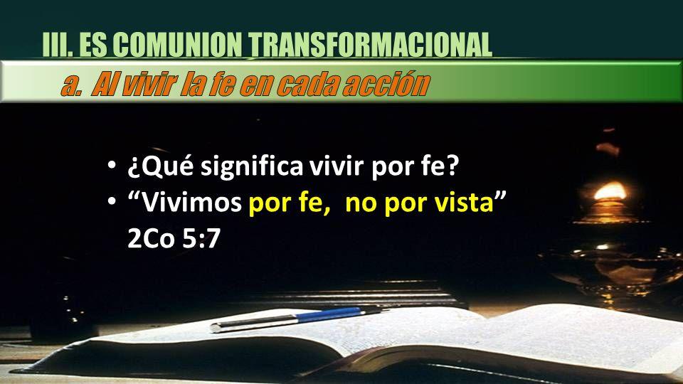 ¿Qué significa vivir por fe? Vivimos por fe, no por vista 2Co 5:7 III. ES COMUNION TRANSFORMACIONAL
