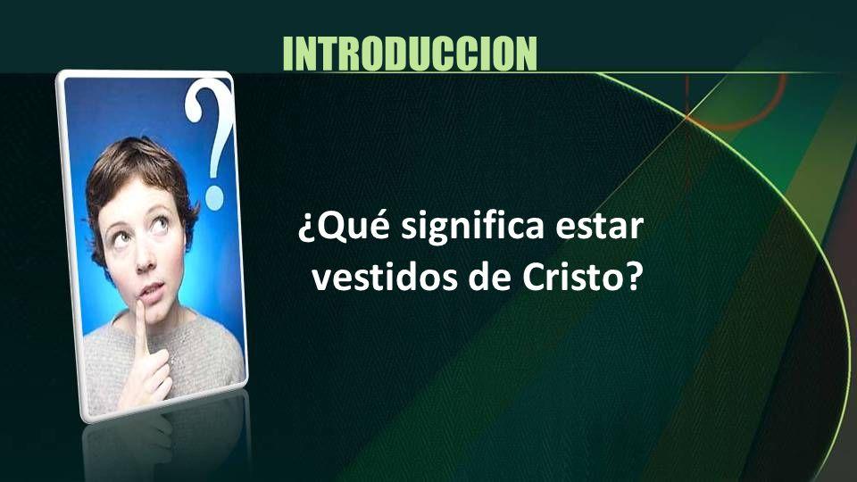 INTRODUCCION ¿Qué significa estar vestidos de Cristo?
