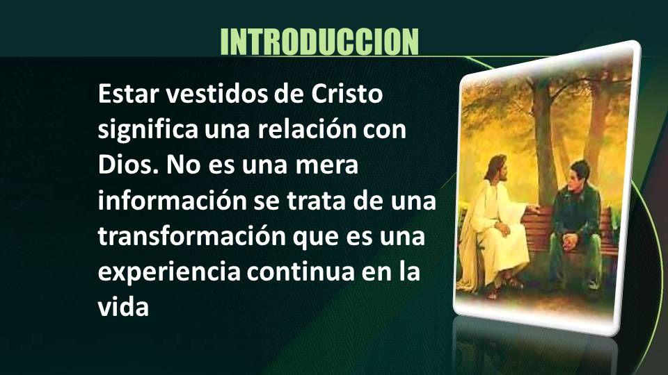 INTRODUCCION Estar vestidos de Cristo significa una relación con Dios. No es una mera información se trata de una transformación que es una experienci
