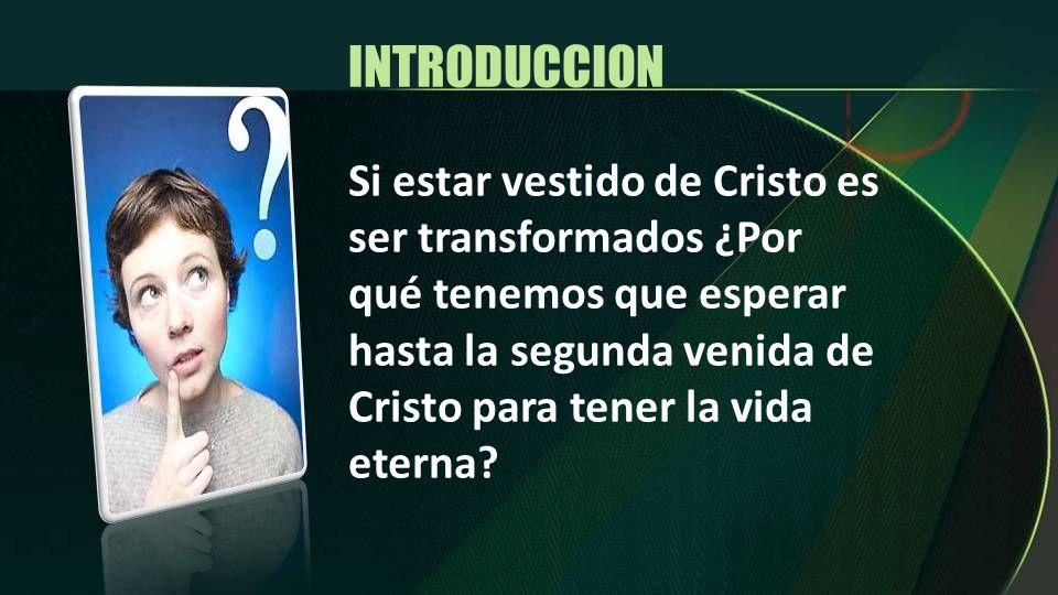 INTRODUCCION Si estar vestido de Cristo es ser transformados ¿Por qué tenemos que esperar hasta la segunda venida de Cristo para tener la vida eterna?