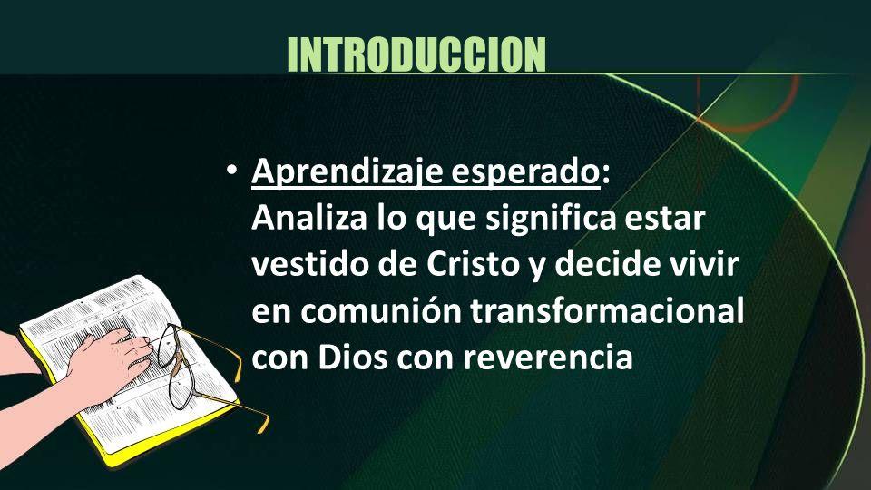 INTRODUCCION Aprendizaje esperado: Analiza lo que significa estar vestido de Cristo y decide vivir en comunión transformacional con Dios con reverenci