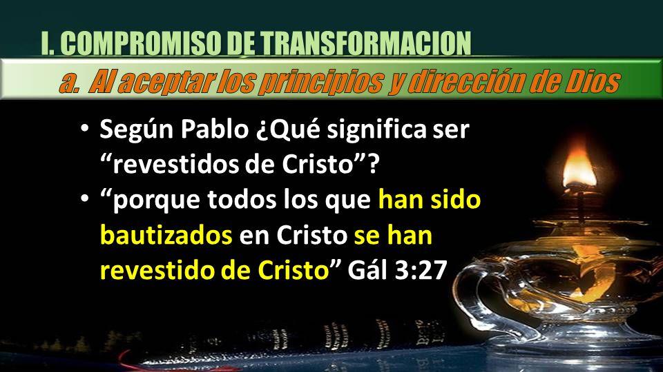 I. COMPROMISO DE TRANSFORMACION Según Pablo ¿Qué significa ser revestidos de Cristo? porque todos los que han sido bautizados en Cristo se han revesti