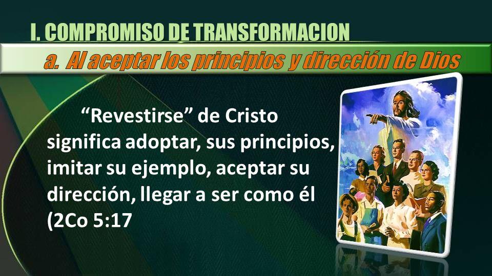 Revestirse de Cristo significa adoptar, sus principios, imitar su ejemplo, aceptar su dirección, llegar a ser como él (2Co 5:17 I. COMPROMISO DE TRANS
