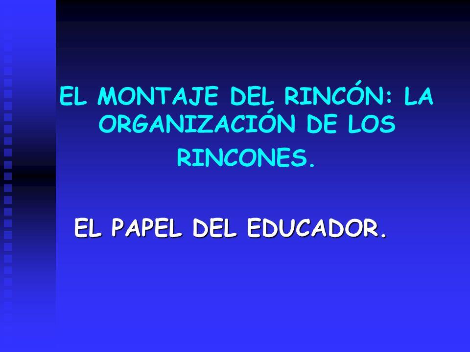 EL MONTAJE DEL RINCÓN: LA ORGANIZACIÓN DE LOS RINCONES. EL PAPEL DEL EDUCADOR.
