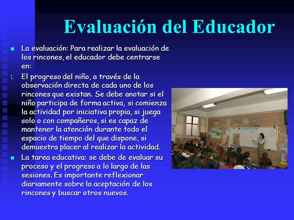 Evaluación del Educador La evaluación: Para realizar la evaluación de los rincones, el educador debe centrarse en: La evaluación: Para realizar la eva