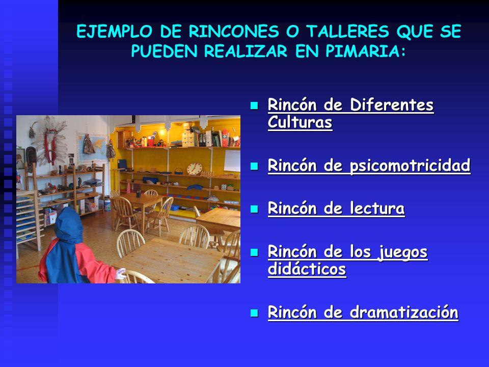 EJEMPLO DE RINCONES O TALLERES QUE SE PUEDEN REALIZAR EN PIMARIA: Rincón de Diferentes Culturas Rincón de psicomotricidad Rincón de lectura Rincón de