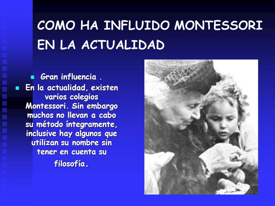 COMO HA INFLUIDO MONTESSORI EN LA ACTUALIDAD Gran influencia. Gran influencia. En la actualidad, existen varios colegios Montessori. Sin embargo mucho