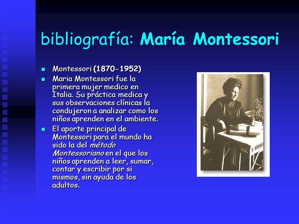 bibliografía: María Montessori Montessori (1870-1952) Montessori (1870-1952) Maria Montessori fue la primera mujer medico en Italia. Su práctica medic
