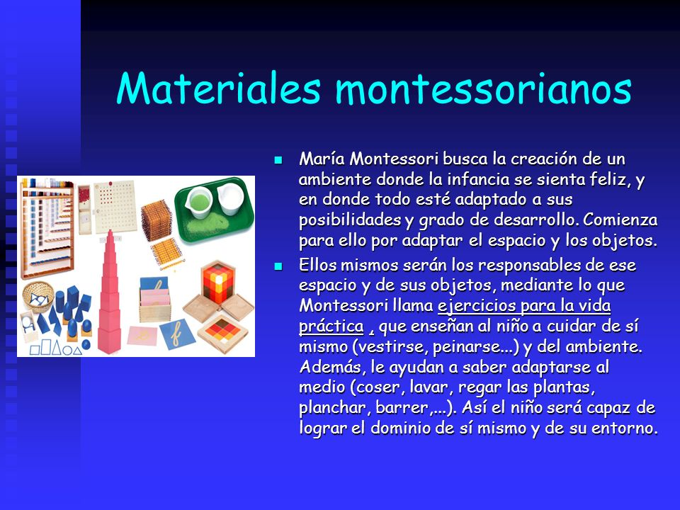 Materiales montessorianos María Montessori busca la creación de un ambiente donde la infancia se sienta feliz, y en donde todo esté adaptado a sus pos