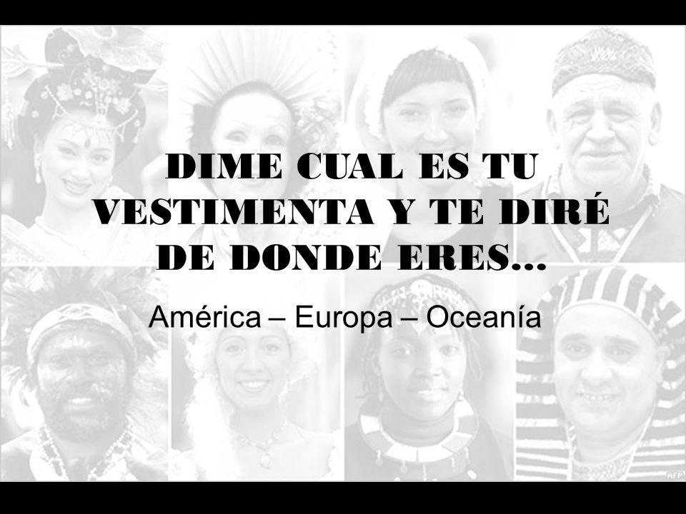DIME CUAL ES TU VESTIMENTA Y TE DIRÉ DE DONDE ERES… América – Europa – Oceanía