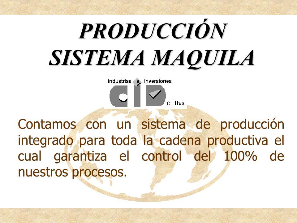 PRODUCCIÓN SISTEMA MAQUILA Contamos con un sistema de producción integrado para toda la cadena productiva el cual garantiza el control del 100% de nue