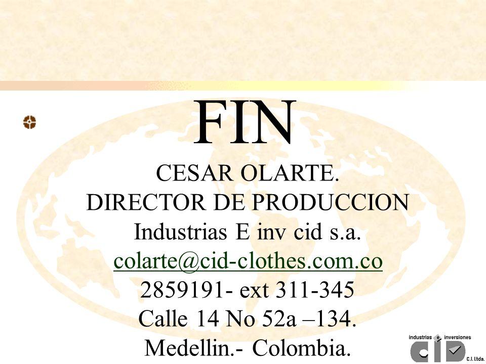 CESAR OLARTE. DIRECTOR DE PRODUCCION Industrias E inv cid s.a. colarte@cid-clothes.com.co 2859191- ext 311-345 Calle 14 No 52a –134. Medellin.- Colomb