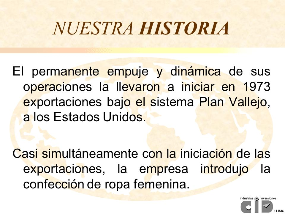 NUESTRA HISTORIA El permanente empuje y dinámica de sus operaciones la llevaron a iniciar en 1973 exportaciones bajo el sistema Plan Vallejo, a los Es