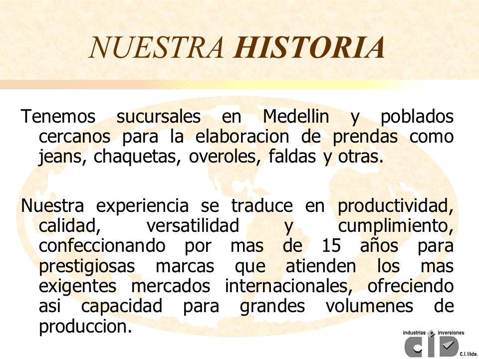 NUESTRA HISTORIA Tenemos sucursales en Medellin y poblados cercanos para la elaboracion de prendas como jeans, chaquetas, overoles, faldas y otras. Nu
