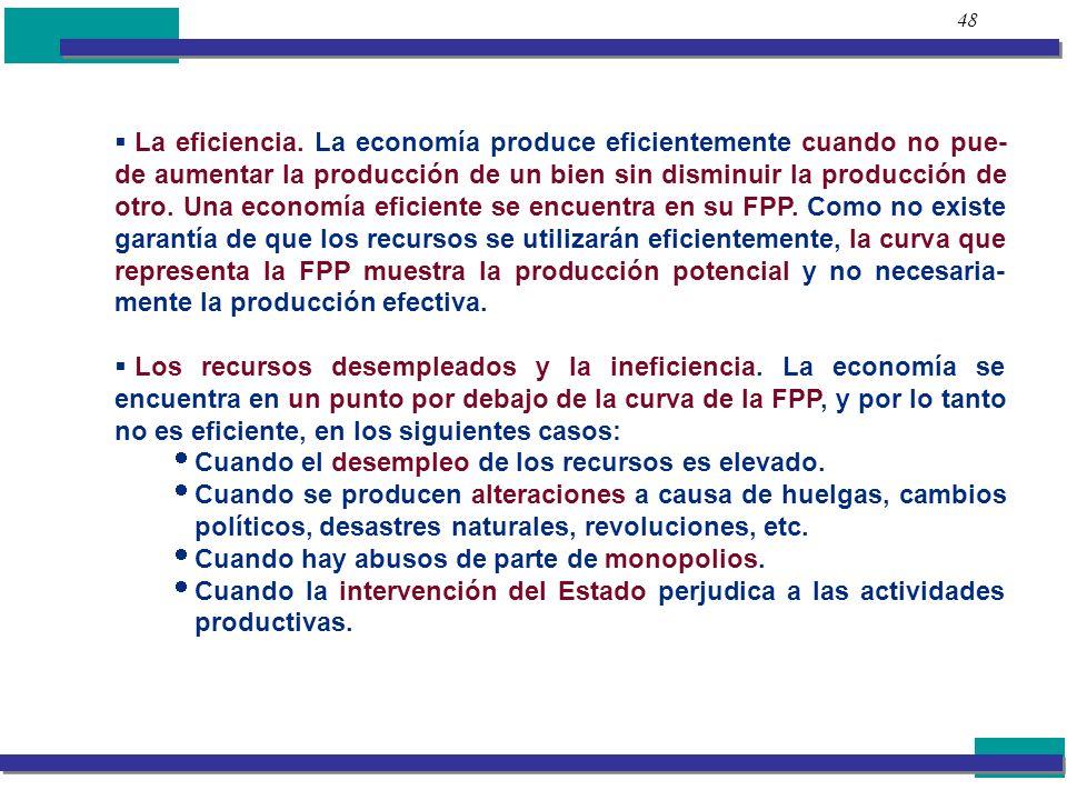 48 La eficiencia. La economía produce eficientemente cuando no pue- de aumentar la producción de un bien sin disminuir la producción de otro. Una econ