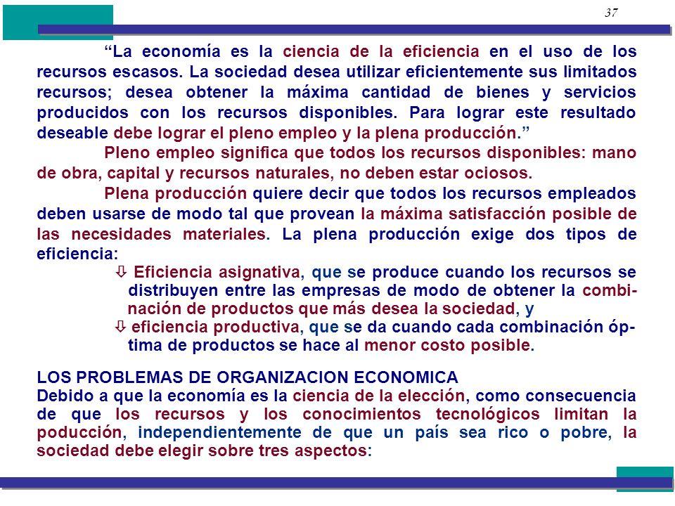 37 La economía es la ciencia de la eficiencia en el uso de los recursos escasos. La sociedad desea utilizar eficientemente sus limitados recursos; des