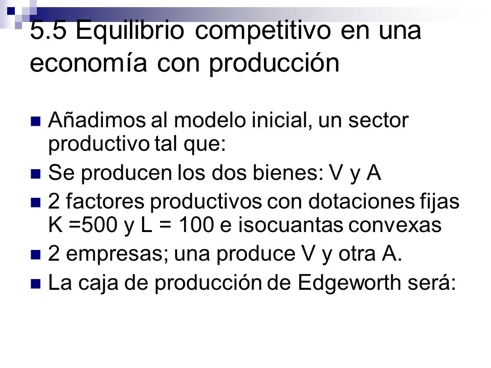 5.5 Equilibrio competitivo en una economía con producción Añadimos al modelo inicial, un sector productivo tal que: Se producen los dos bienes: V y A