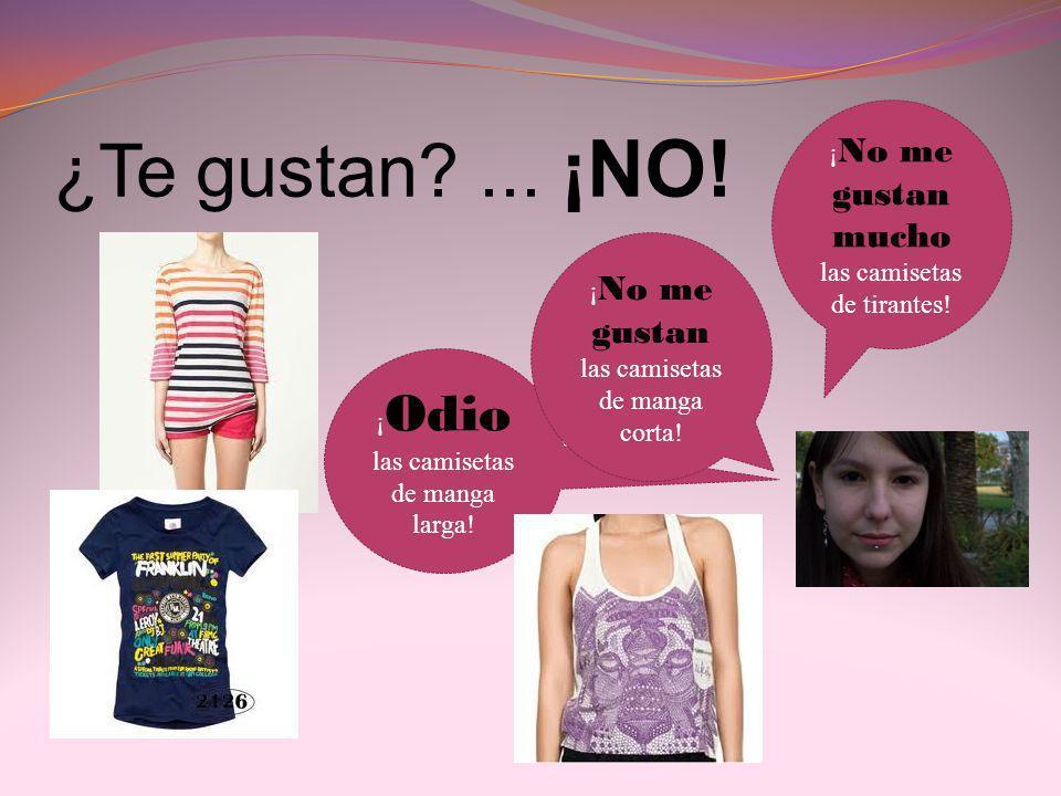 ¿Te gustan?... ¡NO! ¡ Odio las camisetas de manga larga! ¡ No me gustan mucho las camisetas de tirantes! ¡ No me gustan las camisetas de manga corta!