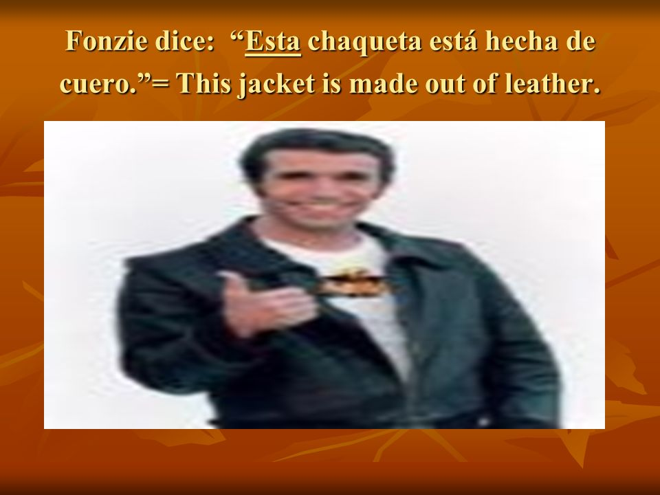 Fonzie dice: Esta chaqueta está hecha de cuero.= This jacket is made out of leather.
