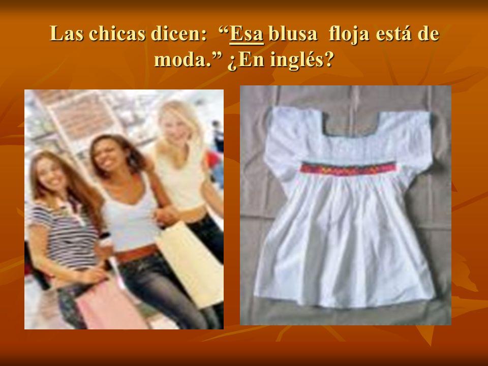 Las chicas dicen: Esa blusa floja está de moda. ¿En inglés?