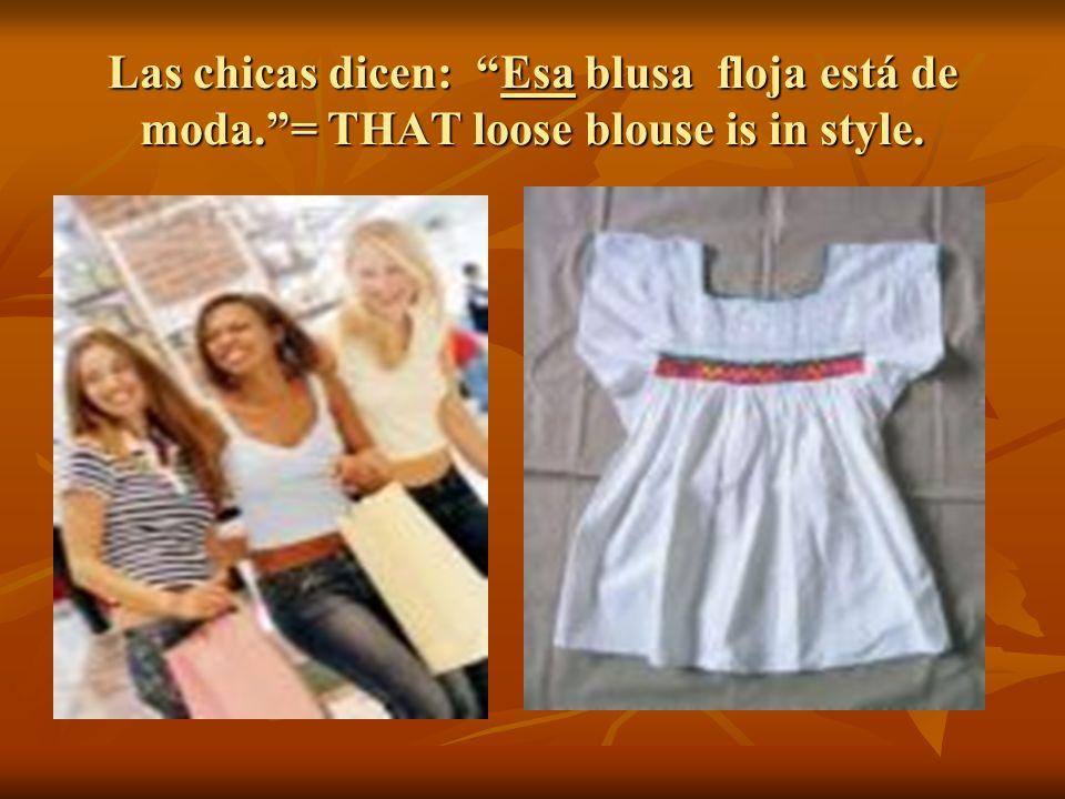 Las chicas dicen: Esa blusa floja está de moda.= THAT loose blouse is in style.