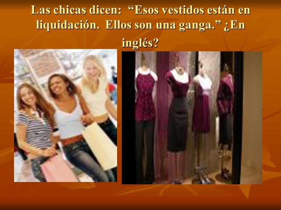 Las chicas dicen: Esos vestidos están en liquidación. Ellos son una ganga. ¿En inglés?