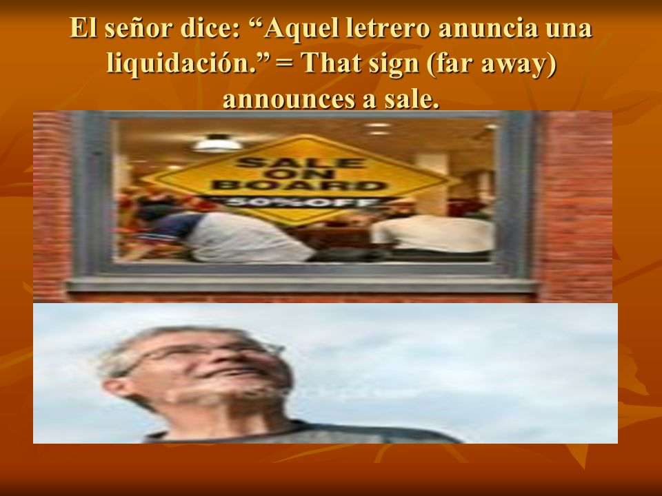 El señor dice: Aquel letrero anuncia una liquidación. = That sign (far away) announces a sale.