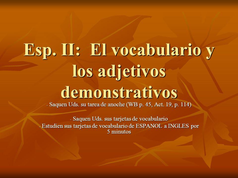 Esp. II: El vocabulario y los adjetivos demonstrativos - Saquen Uds. su tarea de anoche (WB p. 45, Act. 19, p. 114) - Saquen Uds. sus tarjetas de voca