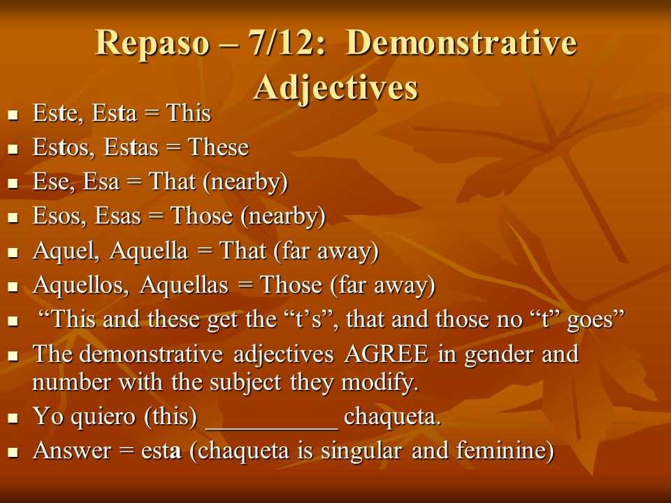 Repaso – 7/12: Demonstrative Adjectives Este, Esta = This Este, Esta = This Estos, Estas = These Estos, Estas = These Ese, Esa = That (nearby) Ese, Es
