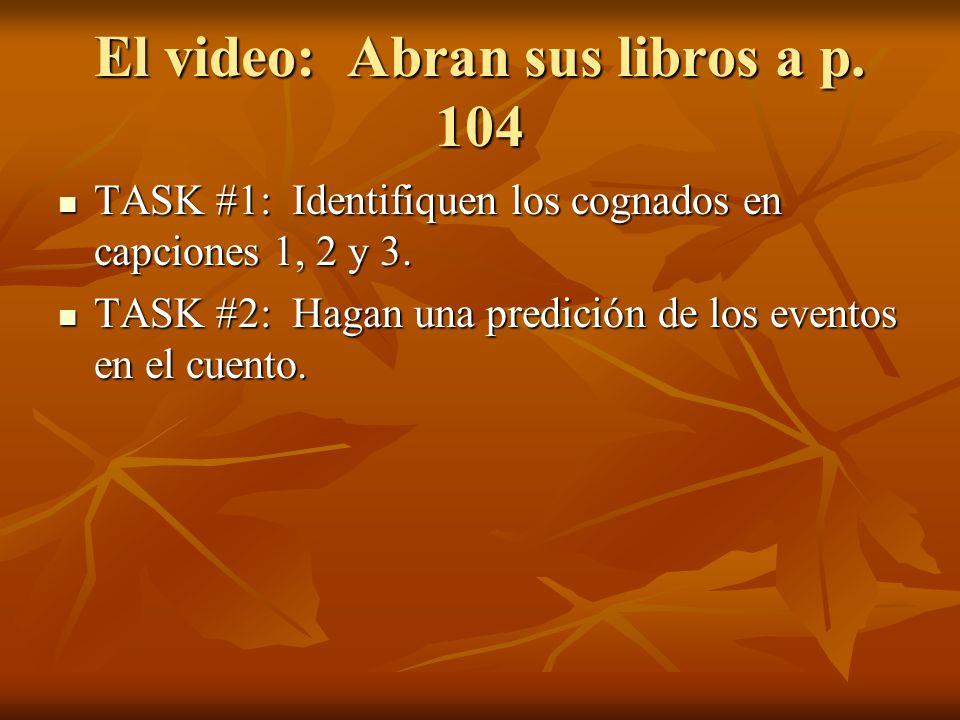 El video: Abran sus libros a p. 104 TASK #1: Identifiquen los cognados en capciones 1, 2 y 3. TASK #1: Identifiquen los cognados en capciones 1, 2 y 3
