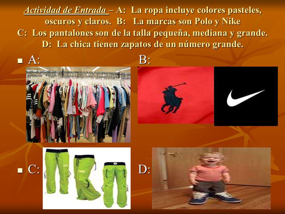 Actividad de Entrada – A: La ropa incluye colores pasteles, oscuros y claros. B: La marcas son Polo y Nike C: Los pantalones son de la talla pequeña,