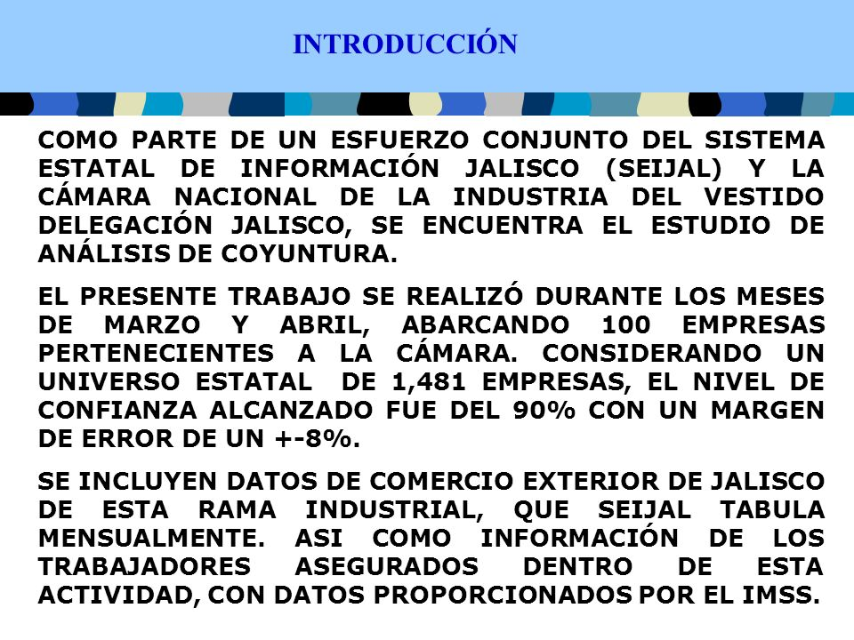 INTRODUCCIÓN COMO PARTE DE UN ESFUERZO CONJUNTO DEL SISTEMA ESTATAL DE INFORMACIÓN JALISCO (SEIJAL) Y LA CÁMARA NACIONAL DE LA INDUSTRIA DEL VESTIDO DELEGACIÓN JALISCO, SE ENCUENTRA EL ESTUDIO DE ANÁLISIS DE COYUNTURA.