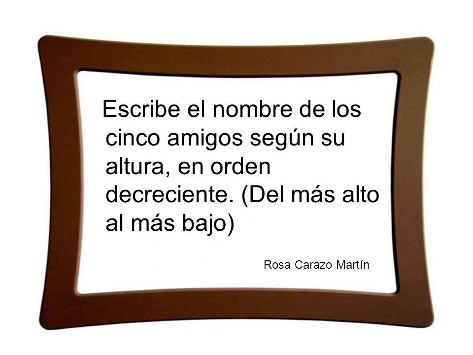 Escribe el nombre de los cinco amigos según su altura, en orden decreciente. (Del más alto al más bajo) Rosa Carazo Martín