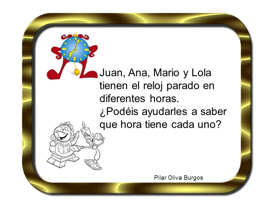 Pilar Oliva Burgos Juan, Ana, Mario y Lola tienen el reloj parado en diferentes horas. ¿Podéis ayudarles a saber que hora tiene cada uno?