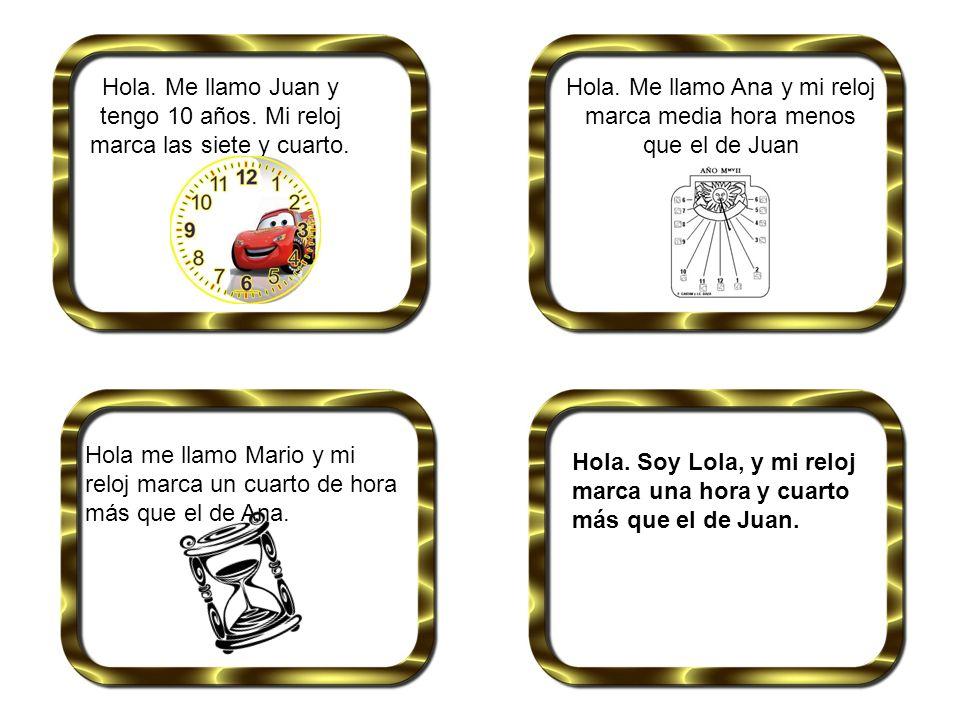 Hola. Me llamo Juan y tengo 10 años. Mi reloj marca las siete y cuarto. Hola. Me llamo Ana y mi reloj marca media hora menos que el de Juan Hola me ll