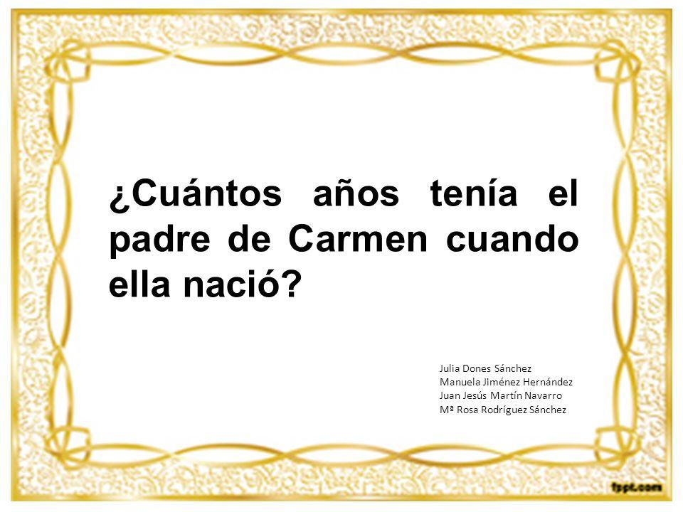 ¿Cuántos años tenía el padre de Carmen cuando ella nació? Julia Dones Sánchez Manuela Jiménez Hernández Juan Jesús Martín Navarro Mª Rosa Rodríguez Sá