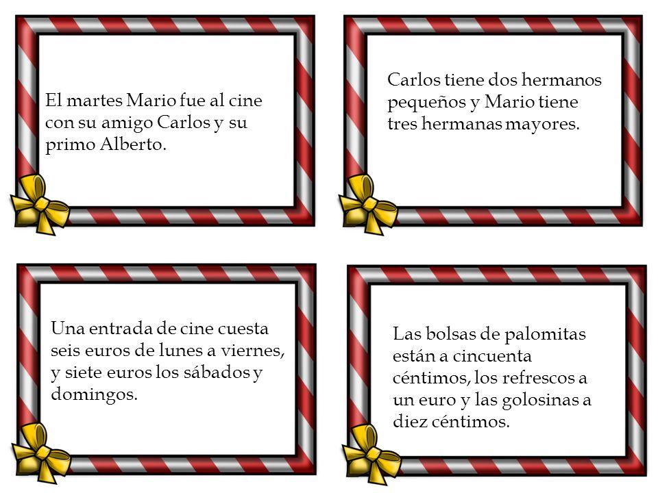 El martes Mario fue al cine con su amigo Carlos y su primo Alberto. Carlos tiene dos hermanos pequeños y Mario tiene tres hermanas mayores. Una entrad