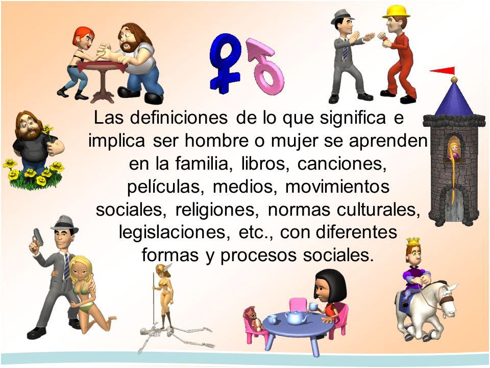 Las definiciones de lo que significa e implica ser hombre o mujer se aprenden en la familia, libros, canciones, películas, medios, movimientos sociale