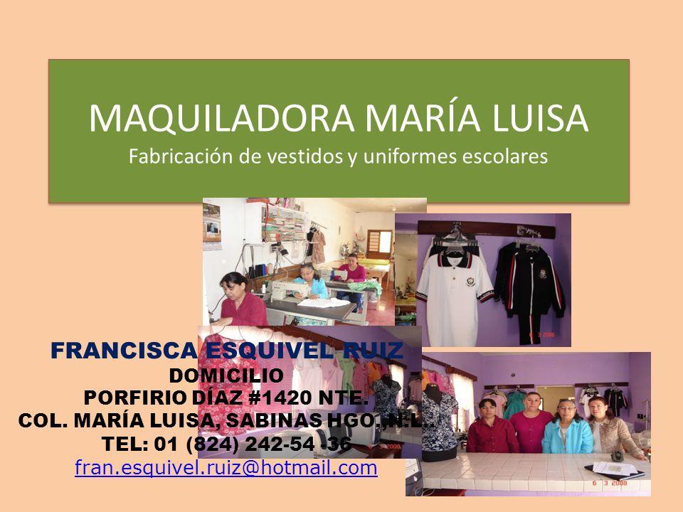MAQUILADORA MARÍA LUISA Fabricación de vestidos y uniformes escolares FRANCISCA ESQUIVEL RUIZ DOMICILIO PORFIRIO DÍAZ #1420 NTE. COL. MARÍA LUISA, SAB