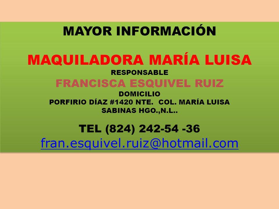 MAYOR INFORMACIÓN MAQUILADORA MARÍA LUISA RESPONSABLE FRANCISCA ESQUIVEL RUIZ DOMICILIO PORFIRIO DÍAZ #1420 NTE. COL. MARÍA LUISA SABINAS HGO.,N.L.. T