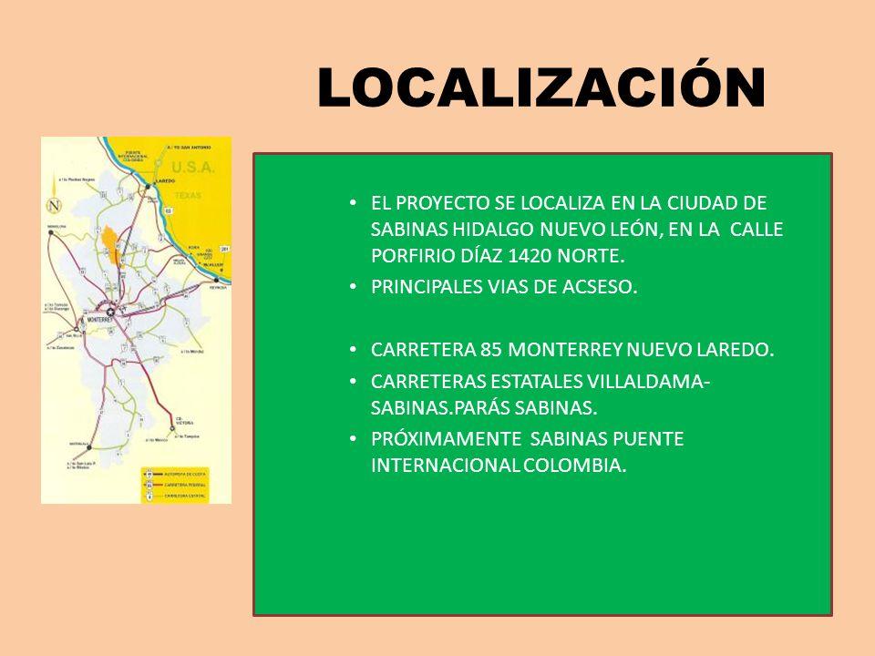 LOCALIZACIÓN EL PROYECTO SE LOCALIZA EN LA CIUDAD DE SABINAS HIDALGO NUEVO LEÓN, EN LA CALLE PORFIRIO DÍAZ 1420 NORTE. PRINCIPALES VIAS DE ACSESO. CAR
